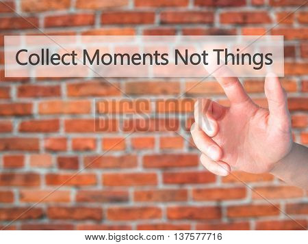 Collect Moments Not Things - Hand Pressing A Button On Blurred Background Concept On Visual Screen.
