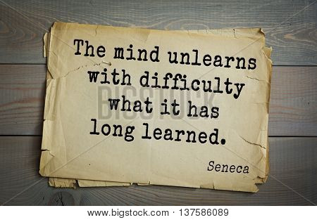 Quote of the Roman philosopher Seneca (4 BC-65 AD). The mind unlearns with difficulty what it has long learned.