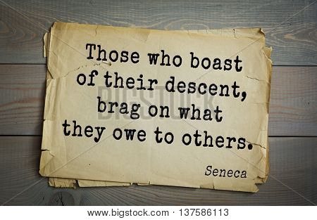 Quote of the Roman philosopher Seneca (4 BC-65 AD). Those who boast of their descent, brag on what they owe to others.