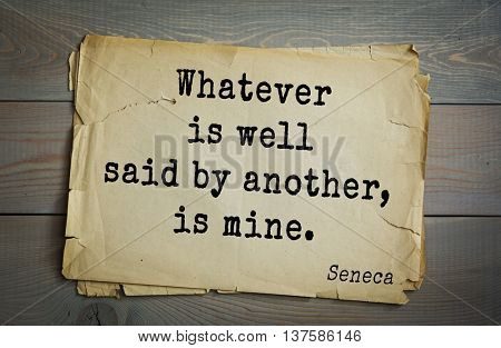 Quote of the Roman philosopher Seneca (4 BC-65 AD). Whatever is well said by another, is mine. Whenever the speech is corrupted so is the mind.