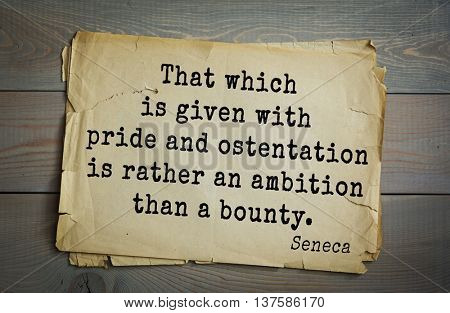 Quote of the Roman philosopher Seneca (4 BC-65 AD).  That which is given with pride and ostentation is rather an ambition than a bounty.
