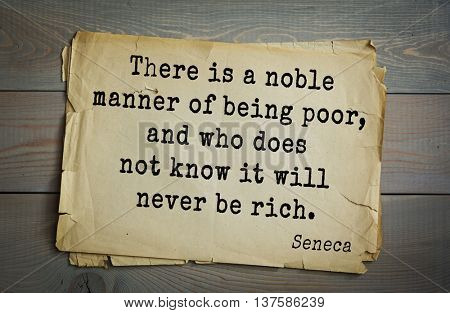 Quote of the Roman philosopher Seneca (4 BC-65 AD). There is a noble manner of being poor, and who does not know it will never be rich.