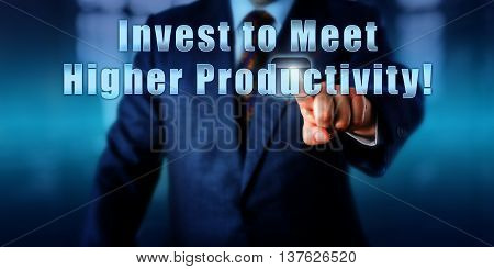 Business manager is pressing Invest to Meet Higher Productivity! on an interactive touch screen. Business objective concept metaphor for return of investment in industry and call to action.