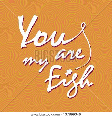 You are my fish. Stylish vector lettering card. The white inscription on the orange waves.