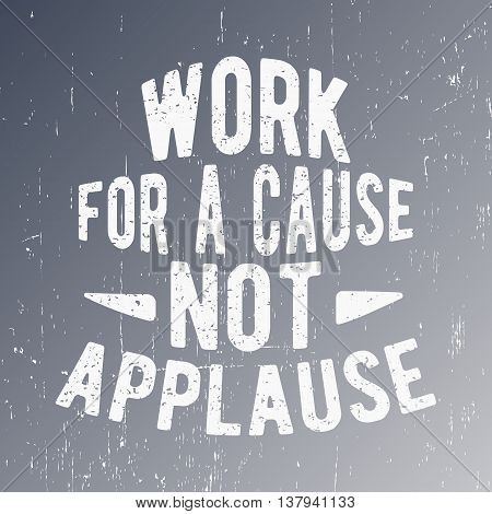 T-shirt print design. Vintage stamp or motivational quote. Work for a cause not applause. Printing and badge applique label for t-shirts jeans casual wear. Vector illustration.