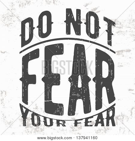 T-shirt print design. Vintage stamp or motivational quote. Do not fear your fear. Printing and badge applique label for t-shirts jeans casual wear. Vector illustration.
