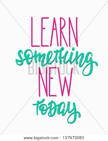 Learn something new today Positive quote lettering. Calligraphy postcard or poster graphic design typography element. Hand written vector postcard. Back to school