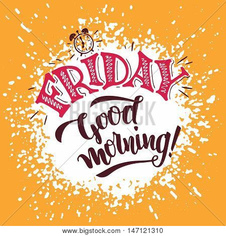 Friday good morning. Positive saying about friday and week ending. Typography poster design. Hand lettering and brush calligraphy on splash background
