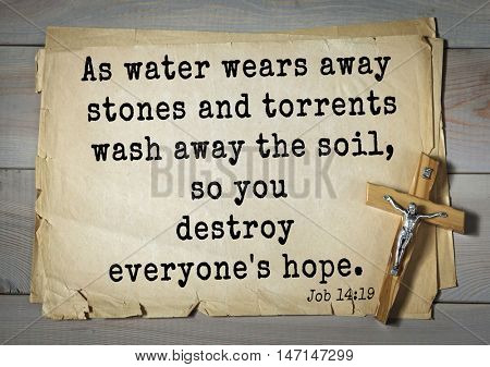 TOP- 100. Bible Verses about Hope.As water wears away stones and torrents wash away the soil, so you destroy everyone's hope.