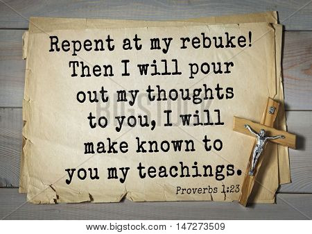 TOP- 150.  Bible Verses about Wisdom.Repent at my rebuke! Then I will pour out my thoughts to you, I will make known to you my teachings.