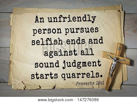 TOP- 150.  Bible Verses about Wisdom. An unfriendly person pursues selfish ends and against all sound judgment starts quarrels.