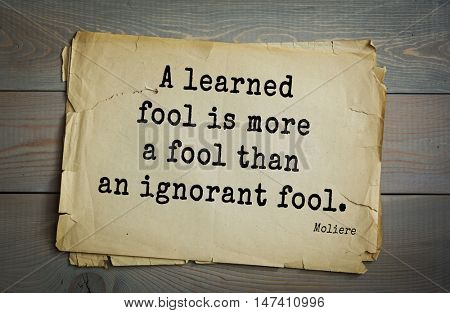 Moliere (French comedian) quote. A learned fool is more a fool than an ignorant fool.