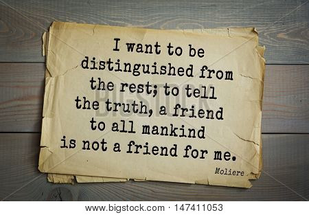 Moliere (French comedian) quote. I want to be distinguished from the rest; to tell the truth, a friend to all mankind is not a friend for me.