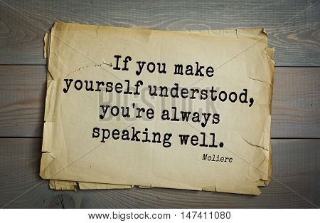 Moliere (French comedian) quote. If you make yourself understood, you're always speaking well.