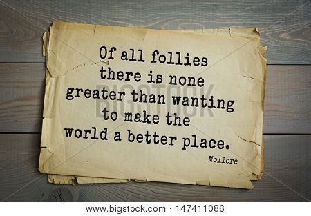 Moliere (French comedian) quote. Of all follies there is none greater than wanting to make the world a better place.