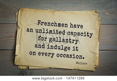 Moliere (French comedian) quote. Frenchmen have an unlimited capacity for gallantry and indulge it on every occasion.