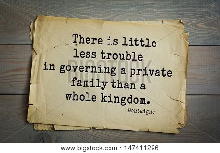 TOP-100.French writer and philosopher Michel de Montaigne quote.There is little less trouble in governing a private family than a whole kingdom.