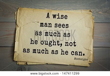 TOP-100.French writer and philosopher Michel de Montaigne quote. A wise man sees as much as he ought, not as much as he can.