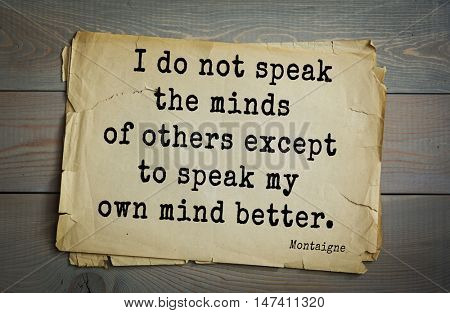 TOP-100.French writer and philosopher Michel de Montaigne quote.I do not speak the minds of others except to speak my own mind better.