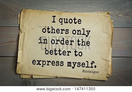 TOP-100.French writer and philosopher Michel de Montaigne quote.I quote others only in order the better to express myself.