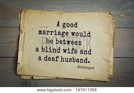 TOP-100.French writer and philosopher Michel de Montaigne quote.A good marriage would be between a blind wife and a deaf husband.