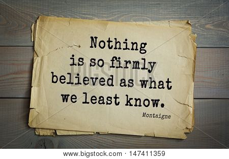 TOP-100.French writer and philosopher Michel de Montaigne quote.Nothing is so firmly believed as what we least know.