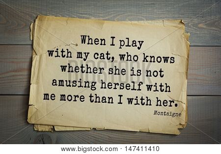 TOP-100.French writer and philosopher Michel de Montaigne quote.When I play with my cat, who knows whether she is not amusing herself with me more than I with her.