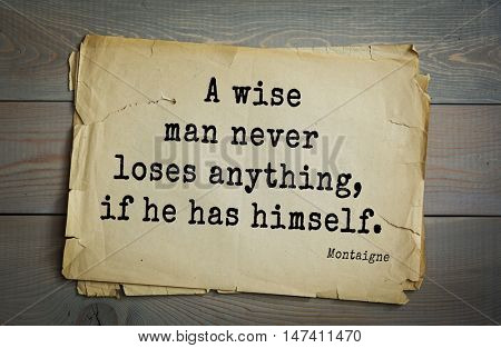 TOP-100. French writer and philosopher Michel de Montaigne quote. A wise man never loses anything, if he has himself.