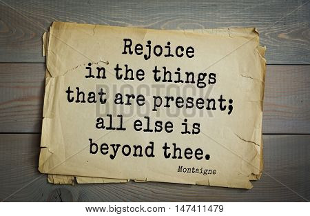 TOP-100. French writer and philosopher Michel de Montaigne quote.Rejoice in the things that are present; all else is beyond thee.
