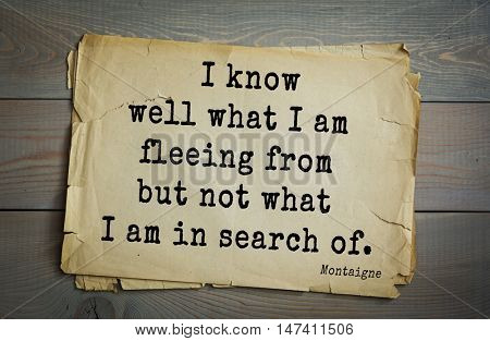 TOP-100. French writer and philosopher Michel de Montaigne quote.I know well what I am fleeing from but not what I am in search of.