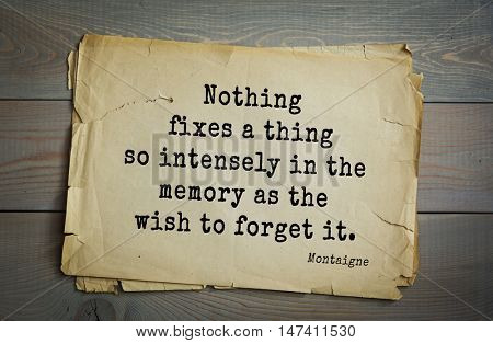 TOP-100. French writer and philosopher Michel de Montaigne quote. Nothing fixes a thing so intensely in the memory as the wish to forget it.
