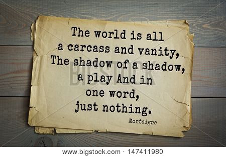 TOP-100. French writer and philosopher Michel de Montaigne quote.The world is all a carcass and vanity, The shadow of a shadow, a play And in one word, just nothing.