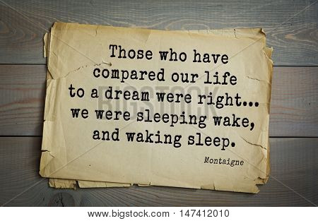 TOP-100. French writer and philosopher Michel de Montaigne quote.Those who have compared our life to a dream were right... we were sleeping wake, and waking sleep.