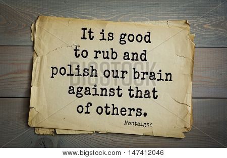 TOP-100. French writer and philosopher Michel de Montaigne quote.It is good to rub and polish our brain against that of others.