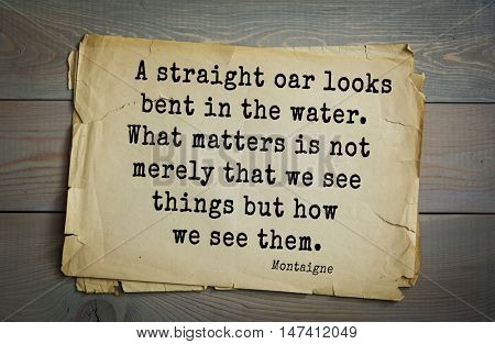 TOP-100. French writer and philosopher Michel de Montaigne quote.A straight oar looks bent in the water. What matters is not merely that we see things but how we see them.
