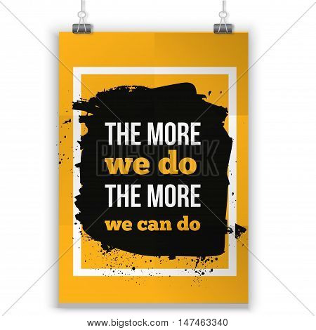The more we do The more we can do. Inspirational motivating quote poster for wall. A4 size easy to edit.