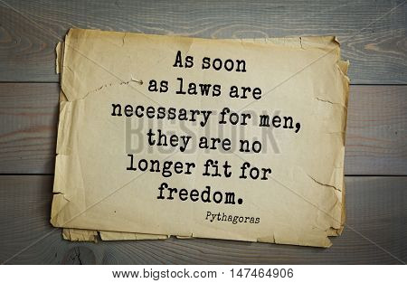 TOP-25. Pythagoras (Greek philosopher, mathematician and mystic) quote.As soon as laws are necessary for men, they are no longer fit for freedom.