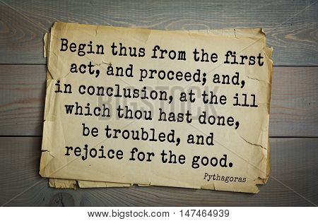 TOP-25. Pythagoras (Greek philosopher, mathematician) quote. Begin thus from the first act, and proceed; and, in conclusion, at the ill which thou hast done, be troubled, and rejoice for the good.