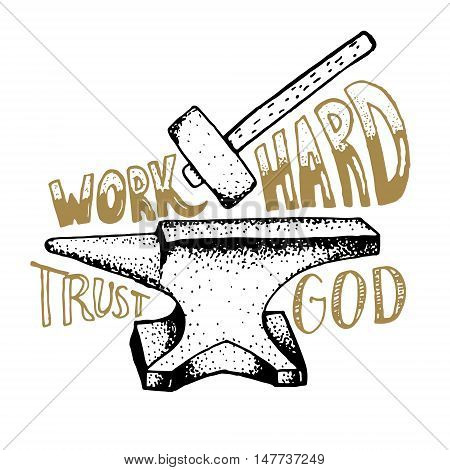 Work hard trust god. Hand drawn anvil and hammer with lettering. Vector design element.