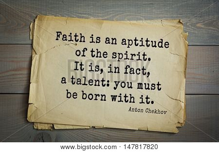 TOP-50. The great Russian writer Anton Chekhov (1860-1904) quote.Faith is an aptitude of the spirit. It is, in fact, a talent: you must be born with it.