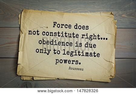 TOP-60. Jean-Jacques Rousseau (French philosopher, writer, thinker of the Enlightenment) quote. Force does not constitute right... obedience is due only to legitimate powers.
