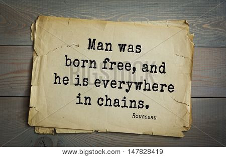 TOP-60. Jean-Jacques Rousseau (French philosopher, writer, thinker of the Enlightenment) quote. Man was born free, and he is everywhere in chains.