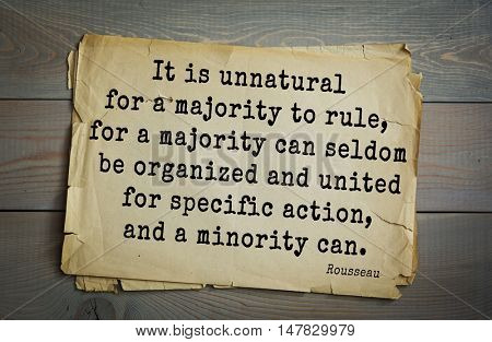 TOP-60. Jean-Jacques Rousseau (French philosopher, writer) quote. It is unnatural for a majority to rule, for a majority can seldom be organized and united for specific action, and a minority can.