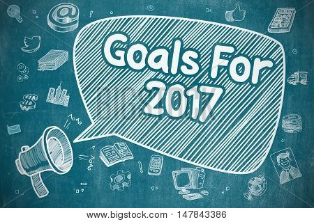 Goals For 2017 on Speech Bubble. Doodle Illustration of Yelling Loudspeaker. Advertising Concept. Business Concept. Loudspeaker with Text Goals For 2017. Cartoon Illustration on Blue Chalkboard.