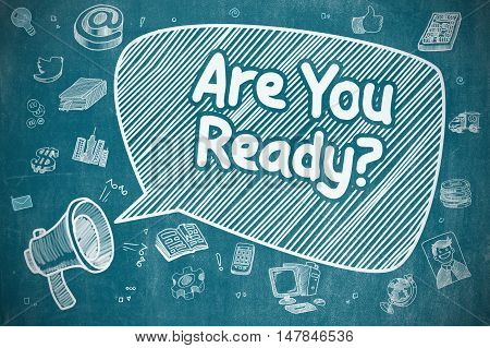 Screaming Mouthpiece with Phrase Are You Ready on Speech Bubble. Doodle Illustration. Business Concept. Business Concept. Loudspeaker with Text Are You Ready. Cartoon Illustration on Blue Chalkboard.