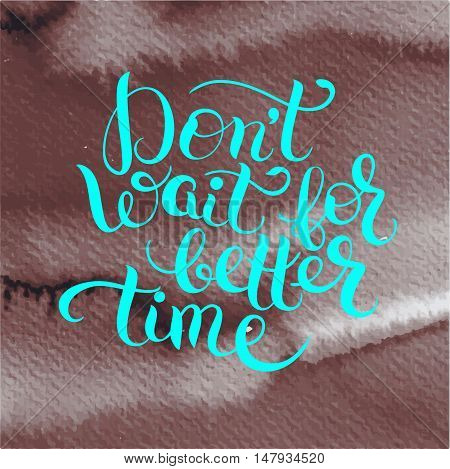 Don't wait for better time hand written motivation inscription positive thinking, lettering quote poster vector illustration on bright watercolor background