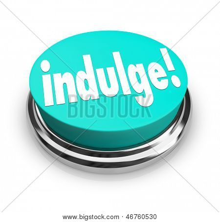 Indulge in something you are passionate about, word on button to illustrate satisfying or gratifying by giving in to a desire