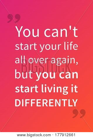 You can not start your life all over again but you can start living it differently. Motivation quote. Positive affirmation. Creative vector typography concept design illustration.