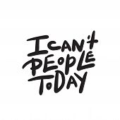 I Cant People Today. Funny Hand Lettering Quote Means I Am Not Able To Deal With People Today. Wordp poster