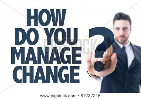 Business man pointing the text: How Do You Manage Change?